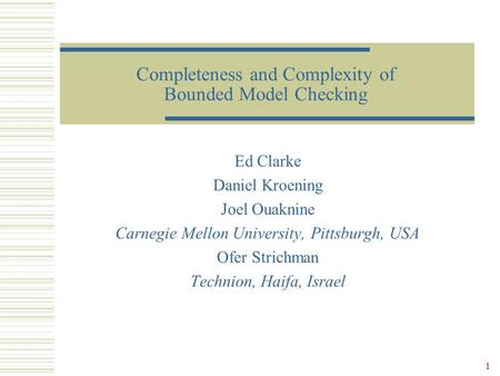 1 Completeness and Complexity of Bounded Model Checking Ed Clarke Daniel Kroening Joel Ouaknine Carnegie Mellon University, Pittsburgh, USA Ofer Strichman.