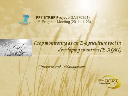 Crop monitoring as an E-agriculture tool in developing countries (E-AGRI) Overview and Management FP7 STREP Project (GA 270351) 1 st Progress Meeting (2011-11-23)