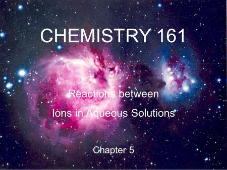 CHEMISTRY 161 Reactions between Ions in Aqueous Solutions Chapter 5.