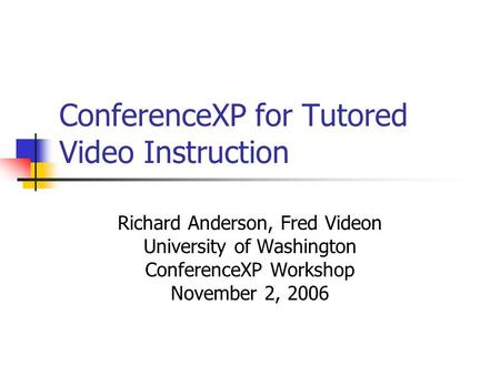 ConferenceXP for Tutored Video Instruction Richard Anderson, Fred Videon University of Washington ConferenceXP Workshop November 2, 2006.