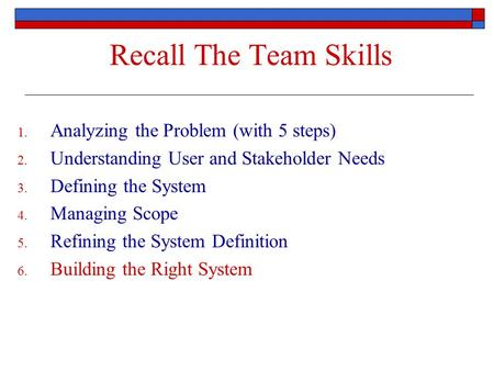 Recall The Team Skills 1. Analyzing the Problem (with 5 steps) 2. Understanding User and Stakeholder Needs 3. Defining the System 4. Managing Scope 5.
