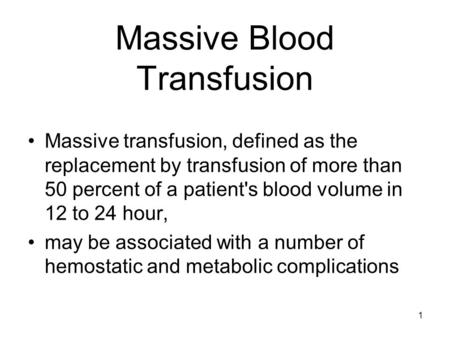 1 Massive Blood Transfusion Massive transfusion, defined as the replacement by transfusion of more than 50 percent of a patient's blood volume in 12 to.