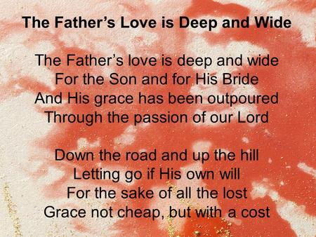 The Father's Love is Deep and Wide The Father's love is deep and wide For the Son and for His Bride And His grace has been outpoured Through the passion.
