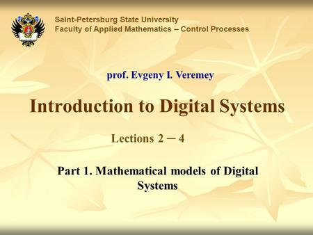 Introduction to Digital Systems Saint-Petersburg State University Faculty of Applied Mathematics – Control Processes Lections 2 ─ 4 prof. Evgeny I. Veremey.