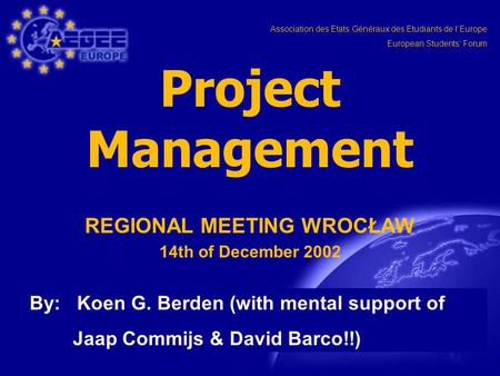 Association des Etats Généraux des Etudiants de l'Europe European Students' Forum Project Management REGIONAL MEETING WROCŁAW 14th of December 2002 By: