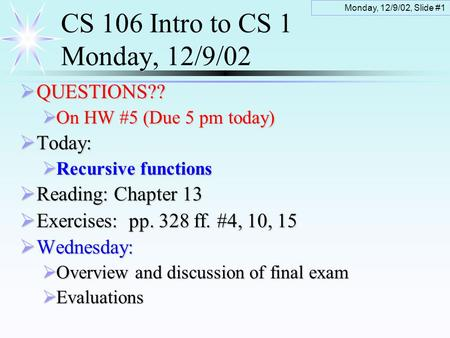 Monday, 12/9/02, Slide #1 CS 106 Intro to CS 1 Monday, 12/9/02  QUESTIONS??  On HW #5 (Due 5 pm today)  Today:  Recursive functions  Reading: Chapter.