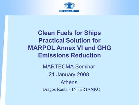 Clean Fuels for Ships Practical Solution for MARPOL Annex VI and GHG Emissions Reduction MARTECMA Seminar 21 January 2008 Athens Dragos Rauta - INTERTANKO.