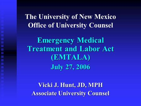 The University of New Mexico Office of University Counsel Emergency Medical Treatment and Labor Act (EMTALA) July 27, 2006 Vicki J. Hunt, JD, MPH Associate.