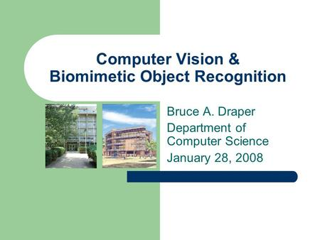 Computer Vision & Biomimetic Object Recognition Bruce A. Draper Department of Computer Science January 28, 2008.