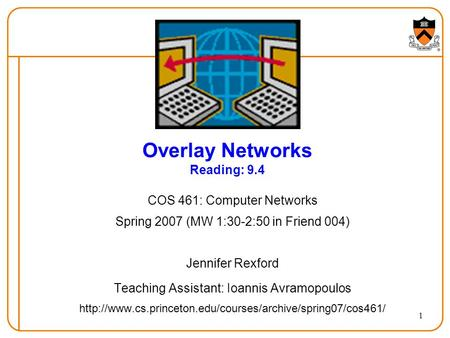 1 Overlay Networks Reading: 9.4 COS 461: Computer Networks Spring 2007 (MW 1:30-2:50 in Friend 004) Jennifer Rexford Teaching Assistant: Ioannis Avramopoulos.