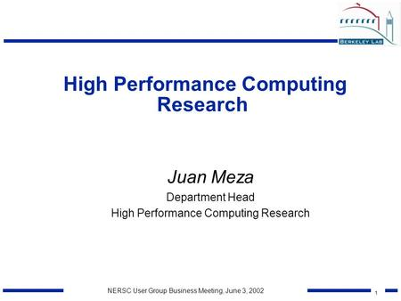 1 NERSC User Group Business Meeting, June 3, 2002 High Performance Computing Research Juan Meza Department Head High Performance Computing Research.
