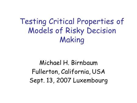 Testing Critical Properties of Models of Risky Decision Making Michael H. Birnbaum Fullerton, California, USA Sept. 13, 2007 Luxembourg.