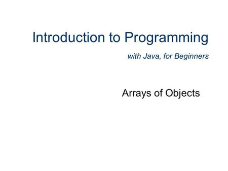 Introduction to Programming with Java, for Beginners Arrays of Objects.