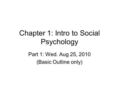 Chapter 1: Intro to Social Psychology Part 1: Wed. Aug 25, 2010 (Basic Outline only)