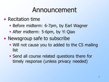 1 Announcement Recitation time  Before midterm: 6-7pm, by Earl Wagner  After midterm: 5-6pm, by Yi Qiao Newsgroup safe to subscribe  Will not cause.