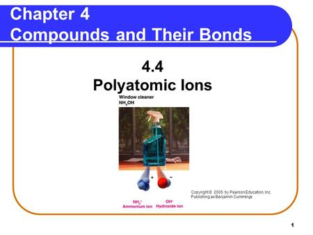1 4.4 Polyatomic Ions Chapter 4 Compounds and Their Bonds Copyright © 2005 by Pearson Education, Inc. Publishing as Benjamin Cummings.