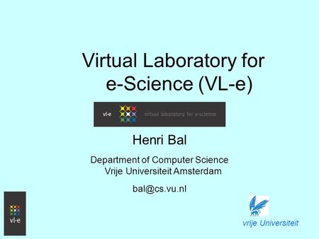 Virtual Laboratory for e-Science (VL-e) Henri Bal Department of Computer Science Vrije Universiteit Amsterdam vrije Universiteit.