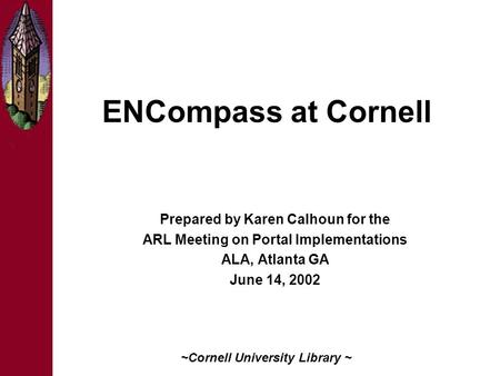 ENCompass at Cornell Prepared by Karen Calhoun for the ARL Meeting on Portal Implementations ALA, Atlanta GA June 14, 2002 ~Cornell University Library.