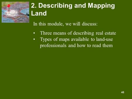 46 2. Describing and Mapping Land In this module, we will discuss: Three means of describing real estate Types of maps available to land-use professionals.
