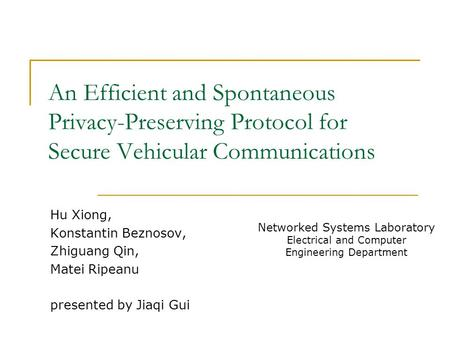 An Efficient and Spontaneous Privacy-Preserving Protocol for Secure Vehicular Communications Hu Xiong, Konstantin Beznosov, Zhiguang Qin, Matei Ripeanu.