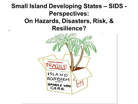 Small Island Developing States – SIDS - Perspectives: On Hazards, <strong>Disasters</strong>, Risk, & Resilience? .