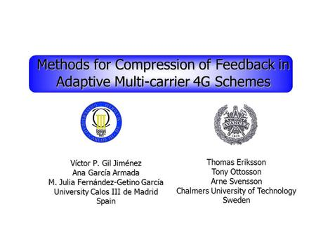 Thomas Eriksson Tony Ottosson Arne Svensson Chalmers University of Technology Sweden Methods for Compression of Feedback in Adaptive Multi-carrier 4G Schemes.