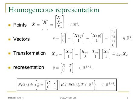 Stefano Soatto (c) UCLA Vision Lab 1 Homogeneous representation Points Vectors Transformation representation.
