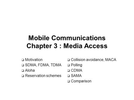 Mobile Communications Chapter 3 : Media Access  Motivation  SDMA, FDMA, TDMA  Aloha  Reservation schemes  Collision avoidance, MACA  Polling  CDMA.