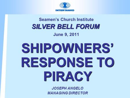 SILVER BELL FORUM Seamen's Church Institute SILVER BELL FORUM June 9, 2011 SHIPOWNERS' RESPONSE TO PIRACY JOSEPH ANGELO MANAGING DIRECTOR.