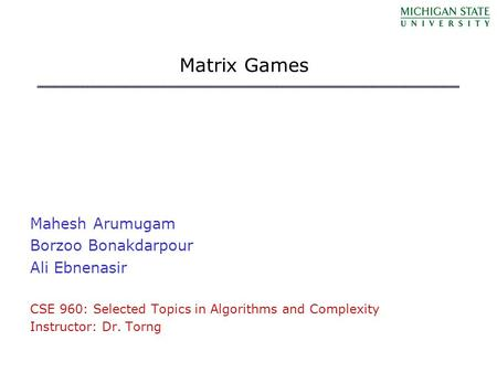 Matrix Games Mahesh Arumugam Borzoo Bonakdarpour Ali Ebnenasir CSE 960: Selected Topics in Algorithms and Complexity Instructor: Dr. Torng.