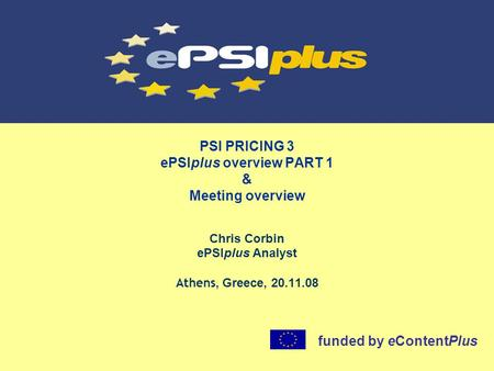 PSI PRICING 3 ePSIplus overview PART 1 & Meeting overview Chris Corbin ePSIplus Analyst Athens, Greece, 20.11.08 funded by eContentPlus.