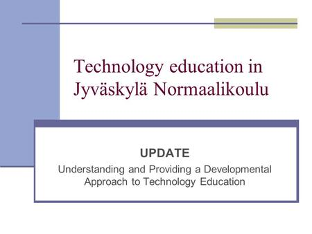 Technology education in Jyväskylä Normaalikoulu UPDATE Understanding and Providing a Developmental Approach to Technology Education.