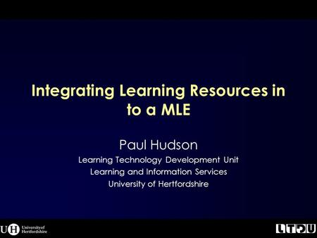 Integrating Learning Resources in to a MLE Paul Hudson Learning Technology Development Unit Learning and Information Services University of Hertfordshire.