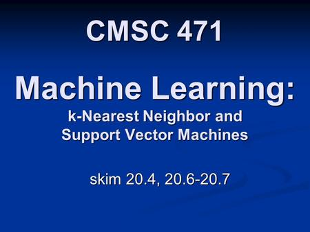 Machine Learning: k-Nearest Neighbor and Support Vector Machines skim 20.4, 20.6-20.7 CMSC 471.