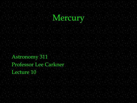 Mercury Astronomy 311 Professor Lee Carkner Lecture 10.