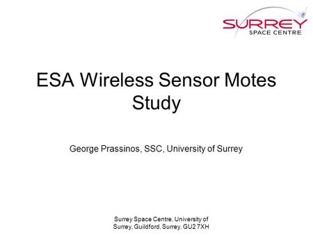 Surrey Space Centre, University of Surrey, Guildford, Surrey, GU2 7XH ESA Wireless Sensor Motes Study George Prassinos, SSC, University of Surrey.
