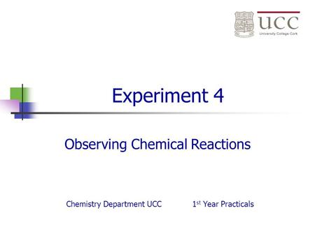 Experiment 4 Observing Chemical Reactions Chemistry Department UCC1 st Year Practicals.