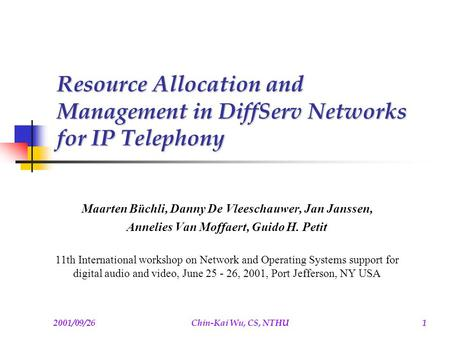 2001/09/26Chin-Kai Wu, CS, NTHU1 Resource Allocation and Management in DiffServ Networks for IP Telephony Maarten Büchli, Danny De Vleeschauwer, Jan Janssen,
