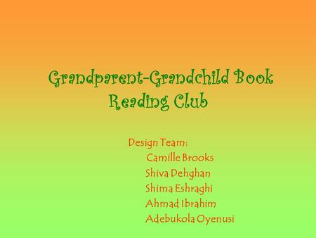 Grandparent-Grandchild Book Reading Club Design Team: Camille Brooks Shiva Dehghan Shima Eshraghi Ahmad Ibrahim Adebukola Oyenusi.