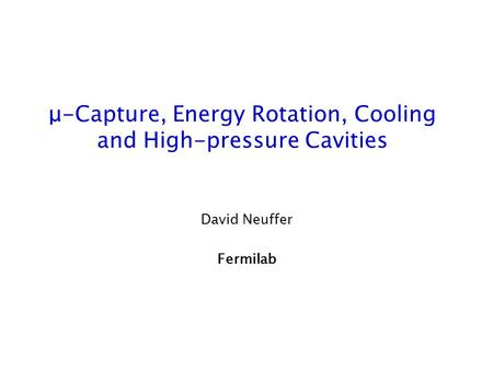 Μ-Capture, Energy Rotation, Cooling and High-pressure Cavities David Neuffer Fermilab.