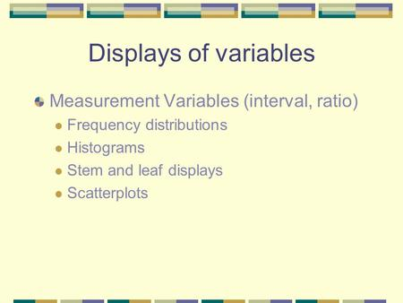 Displays of variables Measurement Variables (interval, ratio) Frequency distributions Histograms Stem and leaf displays Scatterplots.