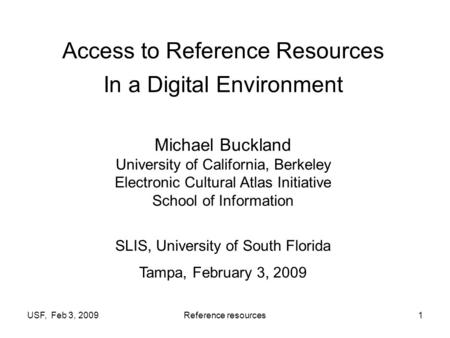 USF, Feb 3, 2009Reference resources1 Access to Reference Resources In a Digital Environment Michael Buckland University of California, Berkeley Electronic.