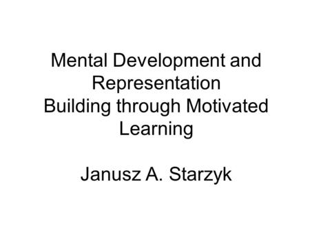Mental Development and Representation Building through Motivated Learning Janusz A. Starzyk.