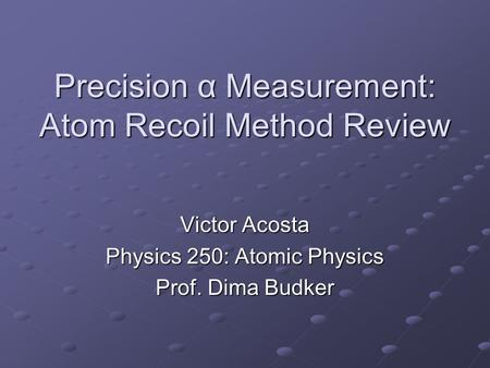 Precision α Measurement: Atom Recoil Method Review Victor Acosta Physics 250: Atomic Physics Prof. Dima Budker.