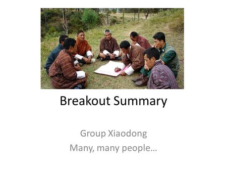 Breakout Summary Group Xiaodong Many, many people…