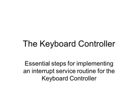 The Keyboard Controller Essential steps for implementing an interrupt service routine for the Keyboard Controller.