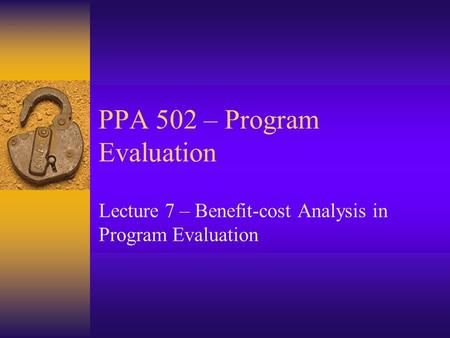 PPA 502 – Program Evaluation Lecture 7 – Benefit-cost Analysis in Program Evaluation.