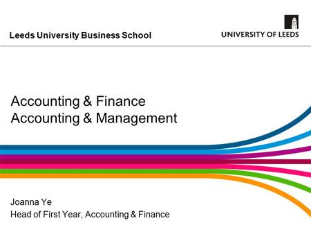 Leeds University Business School Accounting & Finance Accounting & Management Joanna Ye Head of First Year, Accounting & Finance.