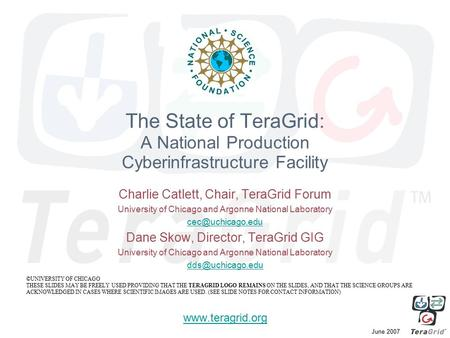 June 2007 The State of TeraGrid: A National Production Cyberinfrastructure Facility Charlie Catlett, Chair, TeraGrid Forum University of <strong>Chicago</strong> and Argonne.