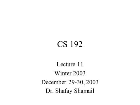 CS 192 Lecture 11 Winter 2003 December 29-30, 2003 Dr. Shafay Shamail.